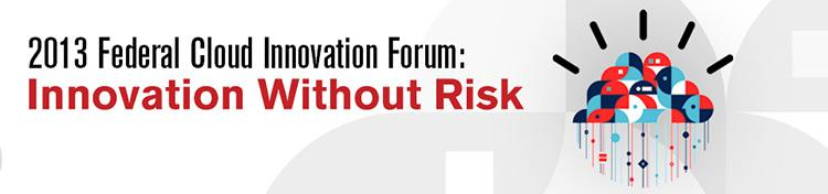 2013 Federal Cloud Innovation Forum: Innovation Without Risk Online Presentation