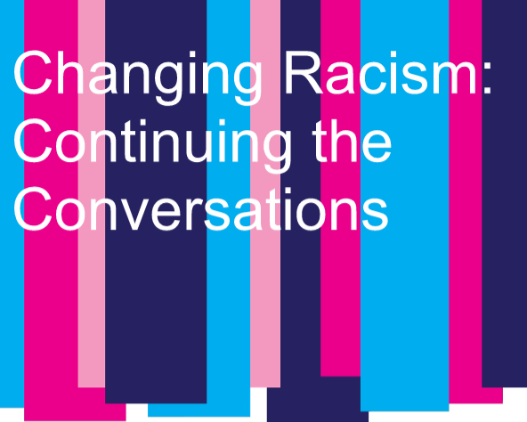 Changing Racism: Continuing the Conversations