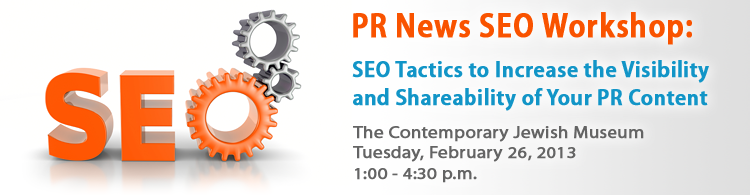 PR News' SEO Workshop: SEO Tactics to Increase the Visibility and Shareability of Your PR Content- February 26, 2013 - San Francisco, CA