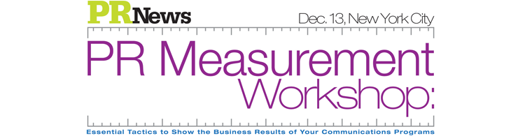 PR Measurement Workshop: Essential Tactics to Show the Business Results of Your Communications Programs - Dec. 13, 2012