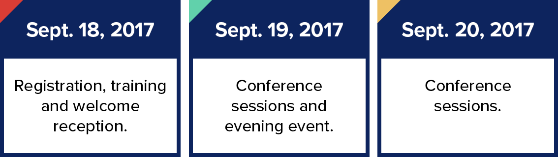 Sept 18, 2017 - Registration, training and welcome reception. Sept 19, 2017 - Conference sessions and evening event. Sept 20, 2017 - Conference sessions.